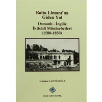 Balta Limanı'na Giden Yol - Osmanlı-İngiliz İktisadi Münasebetleri (1580-1850)