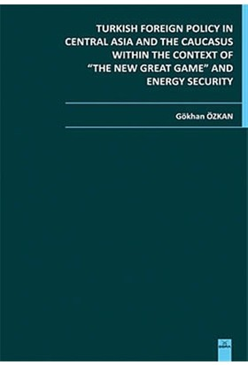Turkish Foreign Policy in Central Asia and The Caucasus Within The Context of The New Great Game and Energy Security