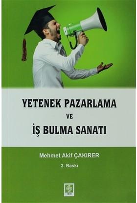 Yetenek Pazarlama ve İş Bulma Sanatı - Mehmet Akif Çakırer