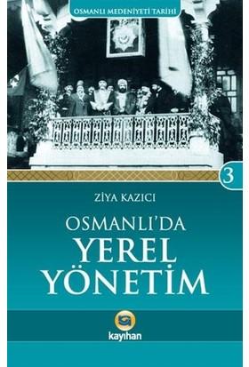 Osmanlı Medeniyeti Tarihi 3: Osmanlı'da Yerel Yönetim - Ziya Kazıcı