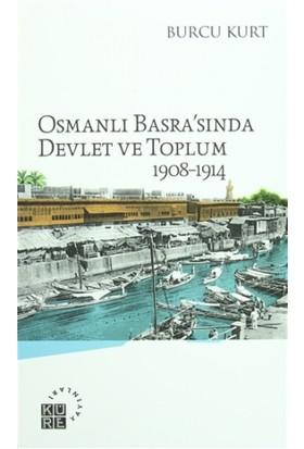 Osmanlı Basra'sında Devlet ve Toplum 1908-1914 - Burcu Kurt