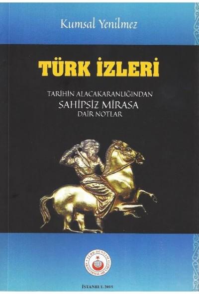 Türk İzleri: Tarihin Alacakaranlığından Sahipsiz Mirasa Dair Notlar