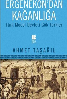 Ergenekondan Kağanlığa: Türk Model Devleti Gök Türkler - Ahmet Taşağıl