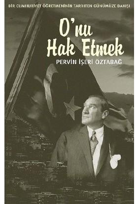 Bir Cumhuriyet Öğretmeninin Tarihten Günümüze Bakışı - O'nu Hak Etmek - Pervin İşeri Öztabağ