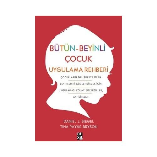 Bütün-Beyinli Çocuk Uygulamalı Rehberi - Daniel J. Siegel - Tina Payne Bryson