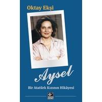 Aysel-Bir Atatürk Kızının Hikayesi - Oktay Ekşi