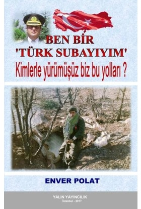 Ben Bir Türk Subayıyım:Kimlerle Yürümüşüz Biz Bu Yolları - Enver Polat