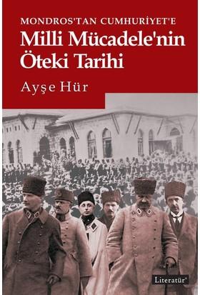Mondros'Tan Cumhuriyet'e Milli Mücadele'nin Öteki Tarihi - Ayşe Hür