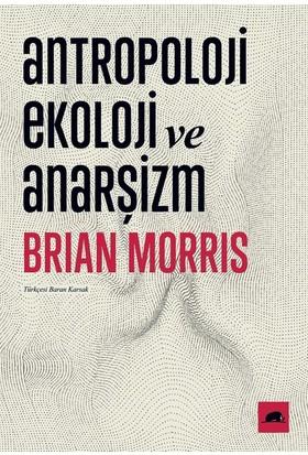 Antropoloji, Ekoloji Ve Anarşizm - Brian Morris