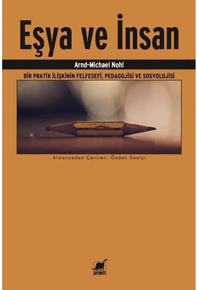 Eşya Ve İnsan:Bir Pratik İlişkinin Felsefesi,Pedagojisi Ve Sosyolojisi - Arnd Michael Nohl
