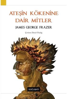 Ateşin Kökenine Dair Mitler - James George Frazer