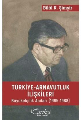 Türkiye Arnavutluk İlişkileri Büyük Elçilik Anıları (1985-1988) - Bilal N. Şimşir