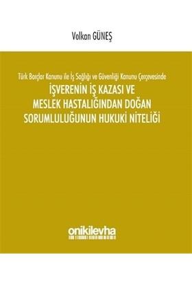 Türk Borçlar Kanunu ile İş Sağlığı ve Güvenliği Kanunu Çerçevesinde İşverenin İş Kazası ve Meslek Hastalığından Doğan Sorumluluğunun Hukuki Niteliği