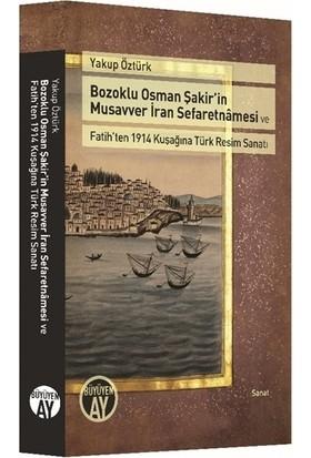 Bozoklu Osman Şakir'in Musavver İran Sefaretnamesi ve Fatih'ten 1914 Kuşağına Türk Resim Sanatı