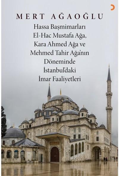 Hassa Baş Mimarları El-Hac Mustafa Ağa, Kara Ahmet Ağa Ve Mehmed Tahir Ağa'Nın Döneminde İstanbul'daki İmar Faaliyetler - iMert Ağaoğlu