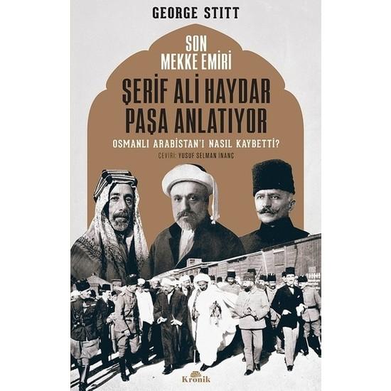 Son Mekke Emiri Şerif Ali Haydar Paşa Anlatıyor Osmanlı Arabistan'I Nasıl... - George Stitt