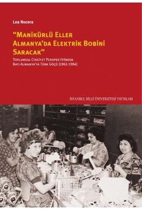 """""""Manikürlü Eller Almanya'Da Elektrik Bobini Saracak"""": Toplumsal Cinsiyet Perspektifinden Batı Almanya'Ya Türk Göçü (19611984) - Lea Nocera"""