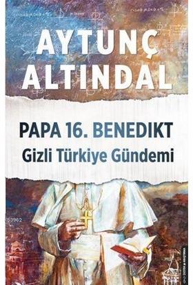 Papa 16. Benedıkt Gizli Türkiye Gündemi - Aytunç Altındal