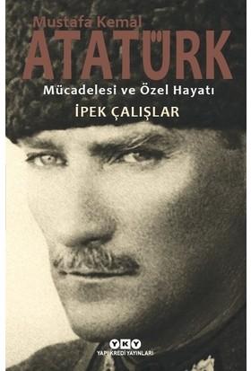 Mustafa Kemal Atatürk Mücadelesi Ve Özel Hayatı - İpek Çalışlar