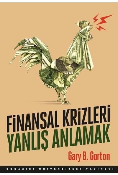 Finansal Krizleri Yanlış Anlamak - Gary B. Gorton
