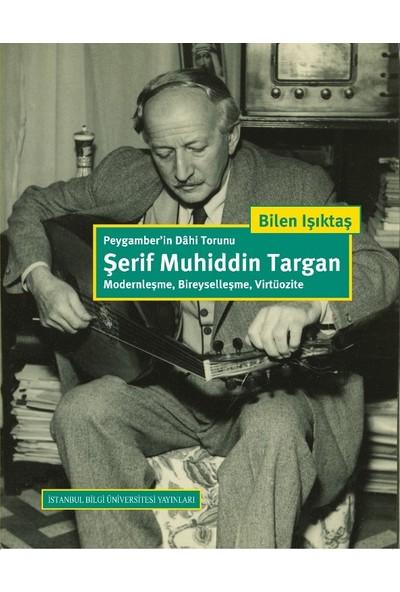 Peygamber'İn Dahi Torunu Şerif Muhiddin Targan: Modernleşme, Bireyselleşme, Virtüozite - Bilen Işıktaş