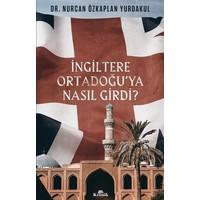 İngiltere Ortadoğu'ya Nasıl Girdi? - Nurcan Özkaplan Yurdakul