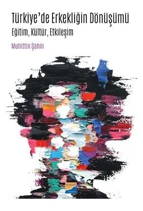 Türkiye'De Erkekliğin Dönüşümü Eğitim, Kültür, Etkileşim - Muhittin Şahin