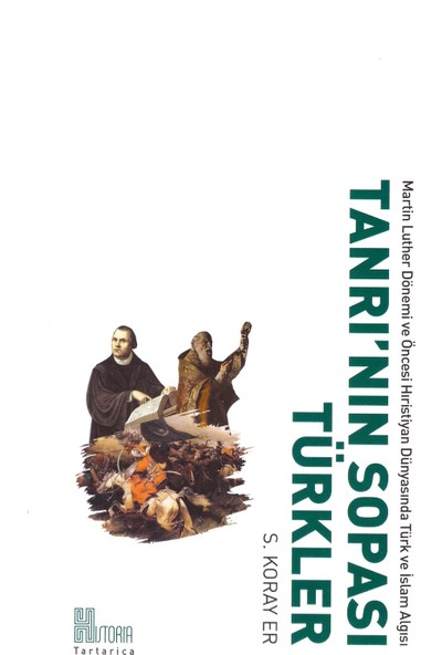 Tanrı'Nın Sopası Türkler, Martin Luther Dönemi Ve Öncesi Hristiyan Dünyasında Türk Ve İslâm Algısı - S.Koray Er