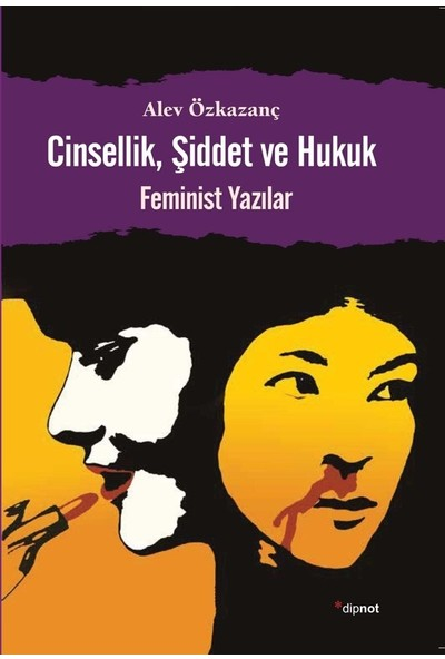 Cinsellik, Şiddet Ve Hukuk (Feminist Yazılar)-Alev Özkazanç