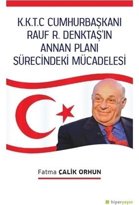 K.K.T.C. Cumhurbaşkanı Rauf R. Denktaş'In Annan Planı Sürecindeki Mücadelesi - Fatma Çalik Orhun