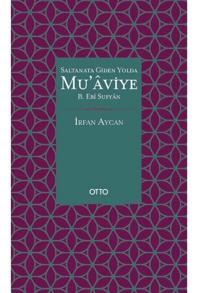 Saltanata Giden Yolda Mu'aviye B. Ebî Sufyan - İrfan Aycan