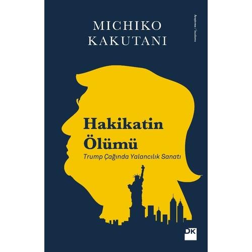 Hakikatin Ölümü Trump Çağında Yalancılık Sanatı - Michiko Kakutanıi
