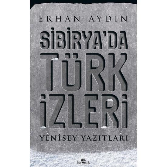 Sibirya'Da Türk İzleri Yenisey Yazıtları - Erhan Aydın
