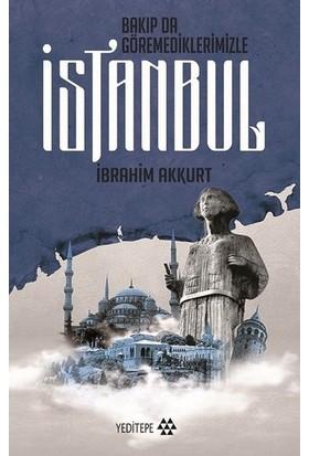 Bakıp Da Göremediklerimizle İstanbul - İbrahim Akkurt