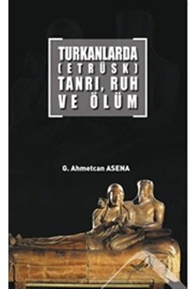 Turkanlarda (Etrüks) Tanrı, Ruh Ve Ölüm - G. Ahmetcan Asena