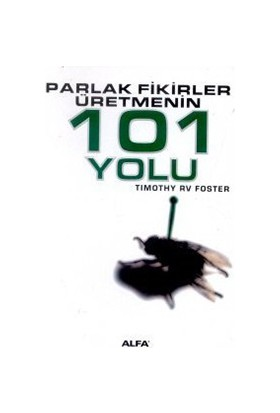 Parlak Fikirler Üretmenin 101 Yolu-Timothy Rv Foster