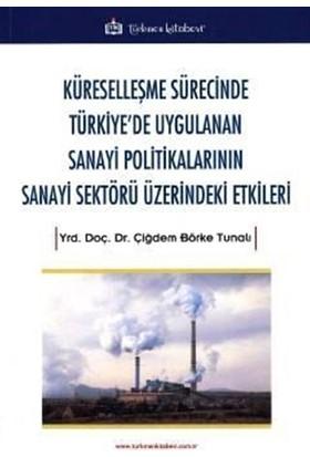 Küreselleşme Sürecinde Türkiye'De Uygulanan Sanayi Politikalarının Sanayi Sektörü Üzerindeki Etkiler - Çiğdem Börke Tunalı