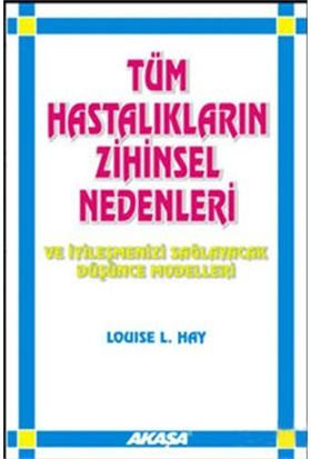 Tüm Hastalıkların Zihinsel Nedenleri - Louise L. Hay