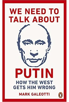 We Need To Talk About Putin: Why The West Gets Him Wrong And How To Get Him Right