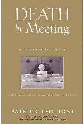 Death By Meeting: A Leadership Fable...About Solving The Most Painful Problem İn Business