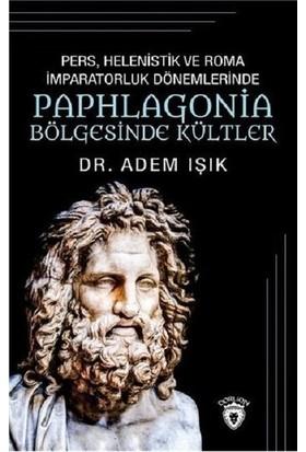 Pers, Helenistik Ve Roma İmparatorluk Dönemlerinde Paphlogonia Bölgesinde Kültler - Adem Işık
