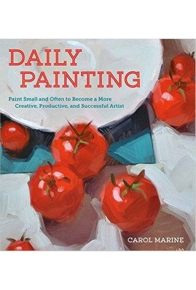 Daily Painting: Paint Small And Often To Become A More Creative, Productive And Succesful Artist