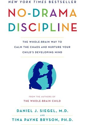 No-Drama Discipline: The Whole-Brain Way To Calm The Chaos And Nurture Your Child's Developing Mind - Daniel J. Siegel