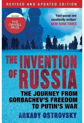 The Invention Of Russia: The Journey From Gorbachev's Freedom To Putin's War - Arkady Ostrovsky