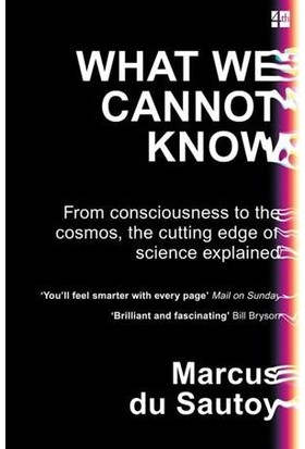 What We Cannot Know: From Consciousness To The Cosmos, The Cutting Edge Of Science Explained - Marcus du Sautoy