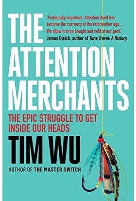The Attention Merchants: The Epic Struggle To Get Inside Our Heads - Tim Wu