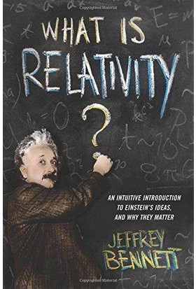 What Is Relativity? An Intuitive Introduction To Einstein's Ideas And Why They Matter - Jeffrey Bennett