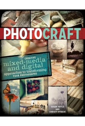 Photo Craft: Creative Mixed Media And Digital Approaches To Transforming Your Photographs - Susan Tuttle, Christy Hydeck