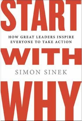 Start With Why: How Gread Leaders Inspire Everyone To Take Action - Simon Sinek