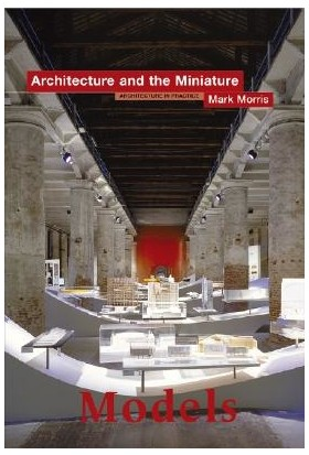 Models: Architecture And The Miniature - Mark Morris